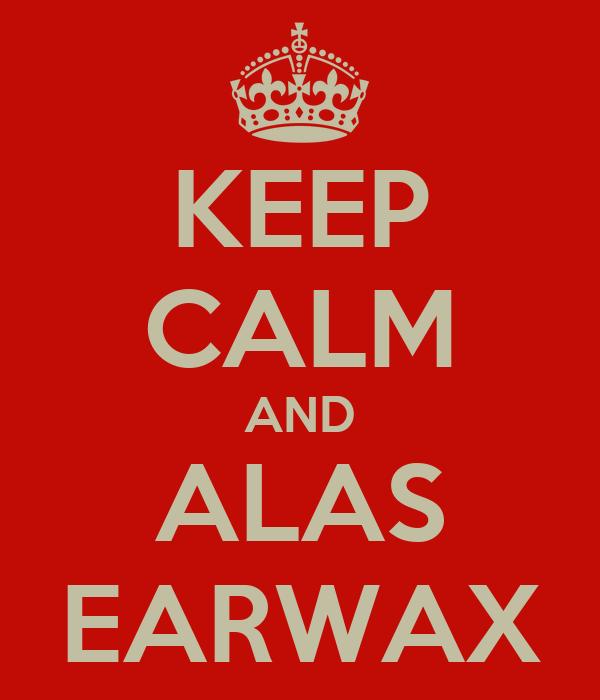 KEEP CALM AND ALAS EARWAX