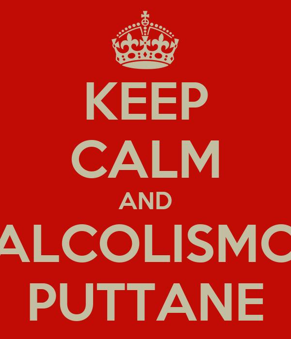 KEEP CALM AND ALCOLISMO PUTTANE
