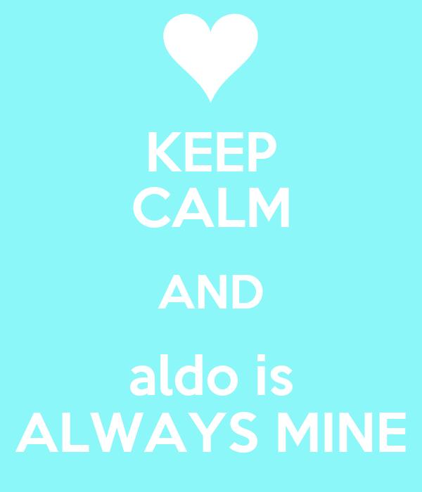 KEEP CALM AND aldo is ALWAYS MINE