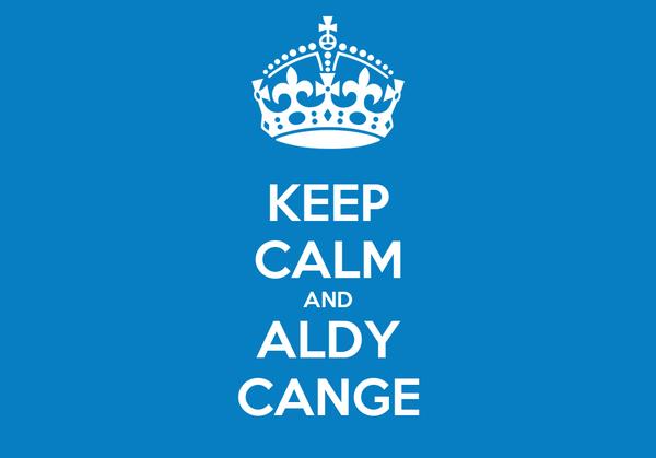 KEEP CALM AND ALDY CANGE