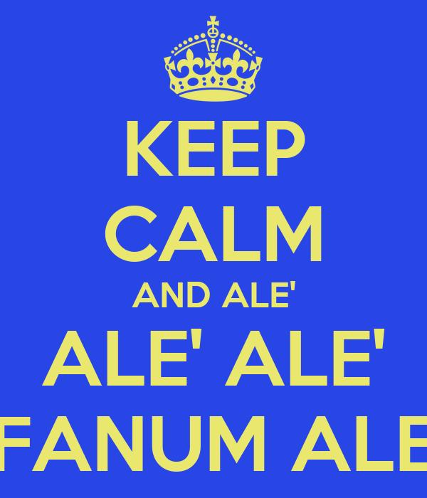 KEEP CALM AND ALE' ALE' ALE' FANUM ALE