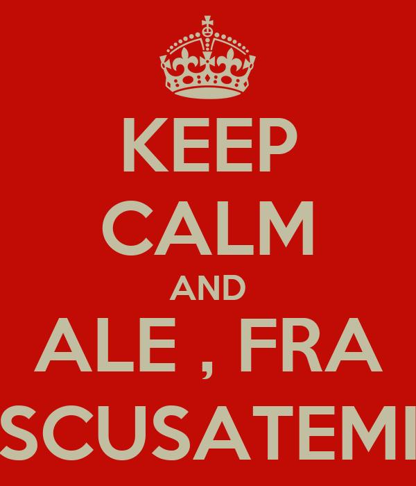 KEEP CALM AND ALE , FRA SCUSATEMI