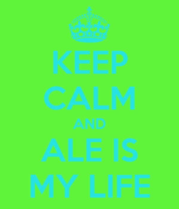 KEEP CALM AND ALE IS MY LIFE