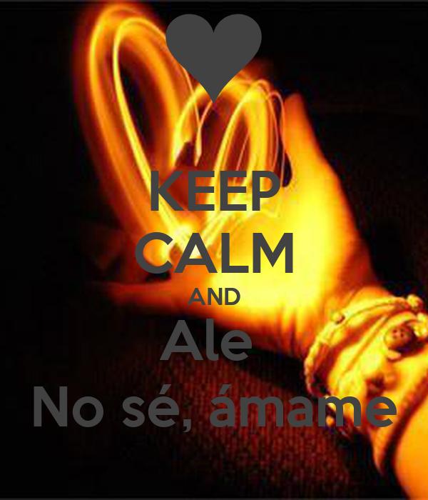 KEEP CALM AND Ale  No sé, ámame