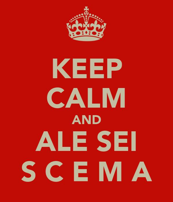 KEEP CALM AND ALE SEI S C E M A