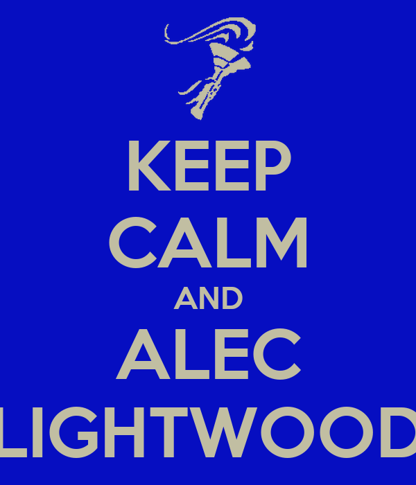 KEEP CALM AND ALEC LIGHTWOOD