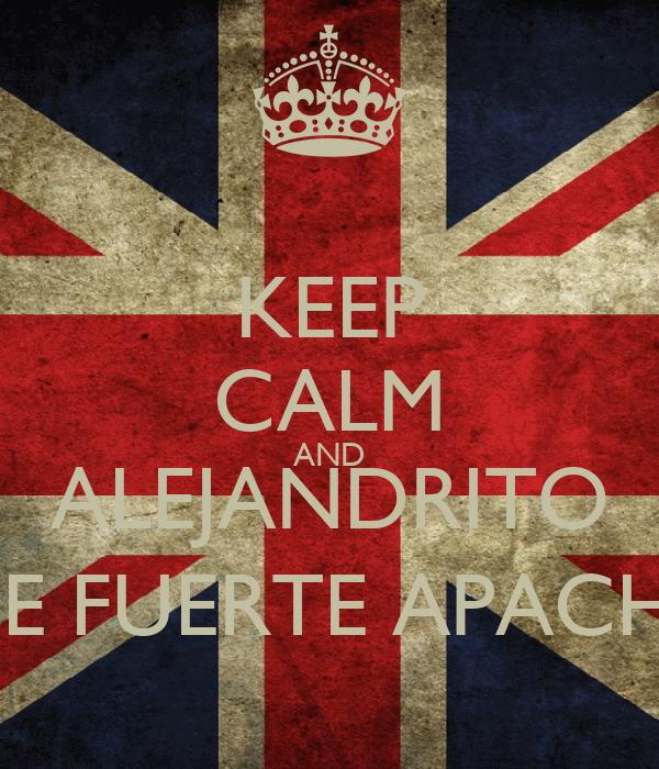 KEEP CALM AND ALEJANDRITO DE FUERTE APACHE