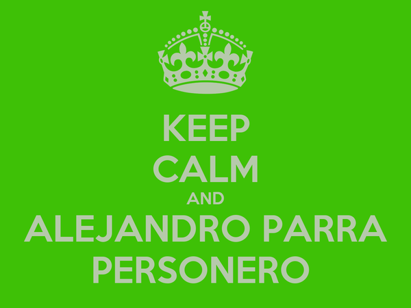 KEEP CALM AND ALEJANDRO PARRA PERSONERO