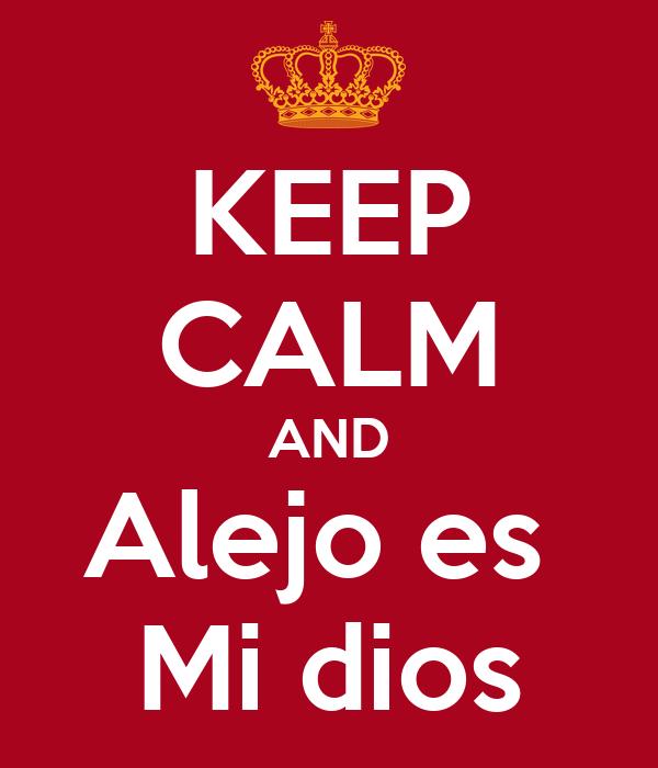 KEEP CALM AND Alejo es  Mi dios