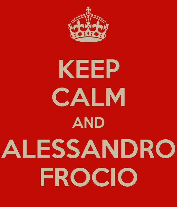 KEEP CALM AND ALESSANDRO FROCIO