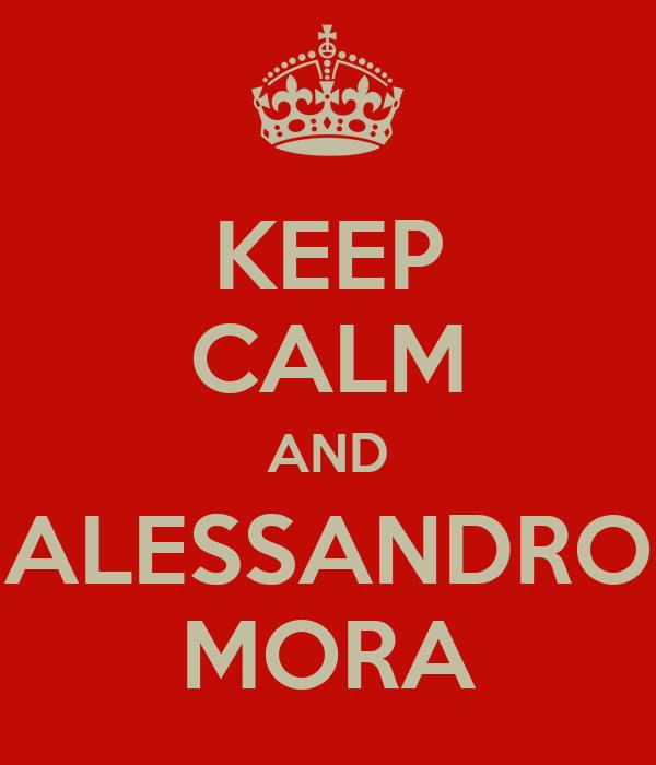 KEEP CALM AND ALESSANDRO MORA
