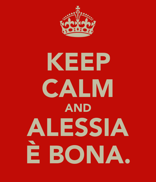 KEEP CALM AND ALESSIA È BONA.