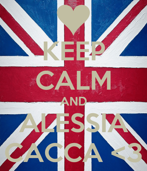 KEEP CALM AND ALESSIA CACCA <3