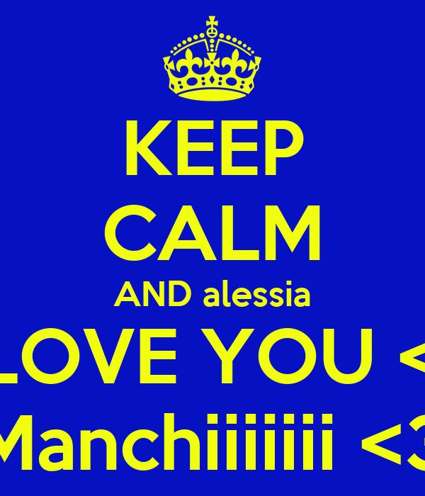 KEEP CALM AND alessia I LOVE YOU <3 Manchiiiiiii <3