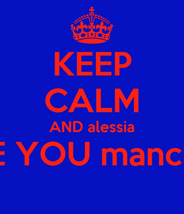 KEEP CALM AND alessia I LOVE YOU manchiiii <3