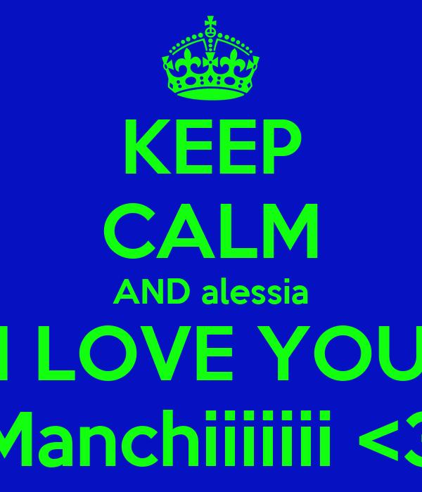 KEEP CALM AND alessia I LOVE YOU Manchiiiiiii <3