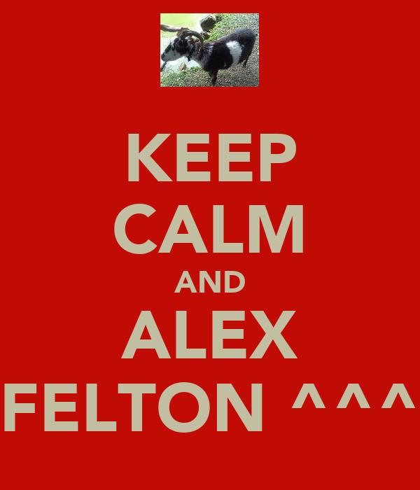KEEP CALM AND ALEX FELTON ^^^
