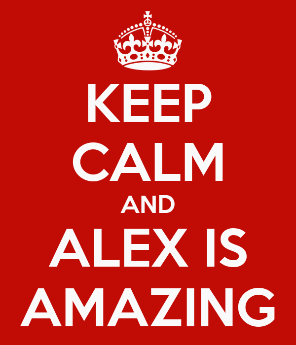 KEEP CALM AND ALEX IS AMAZING