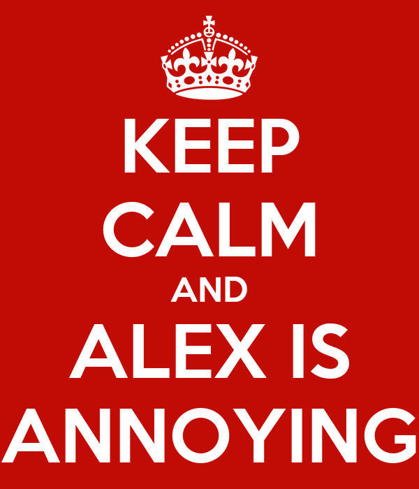 KEEP CALM AND ALEX IS ANNOYING
