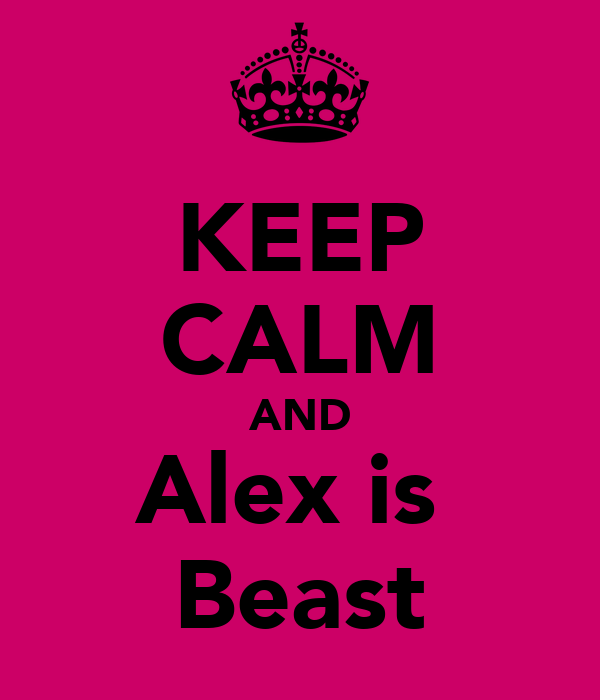 KEEP CALM AND Alex is  Beast
