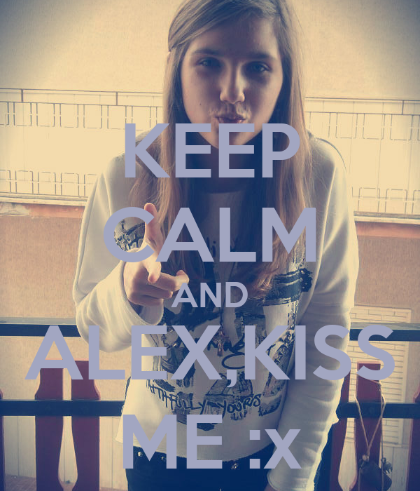KEEP CALM AND ALEX,KISS ME :x