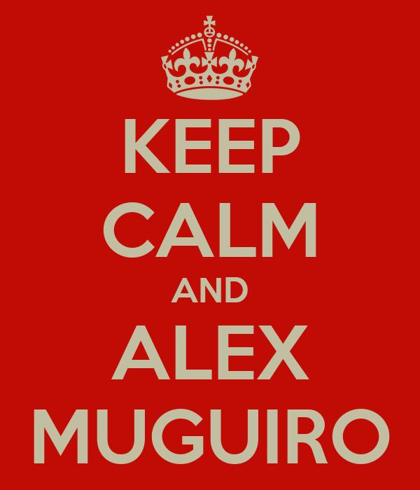 KEEP CALM AND ALEX MUGUIRO
