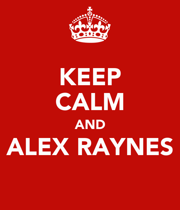 KEEP CALM AND ALEX RAYNES
