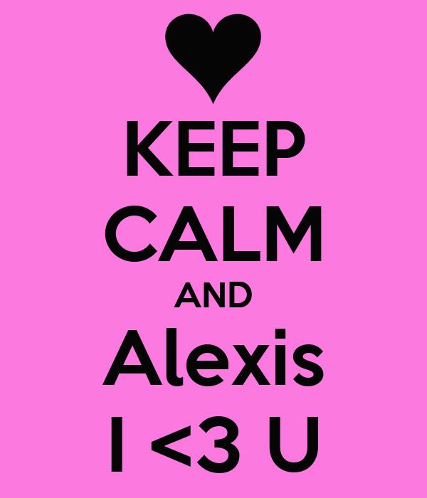 KEEP CALM AND Alexis I <3 U