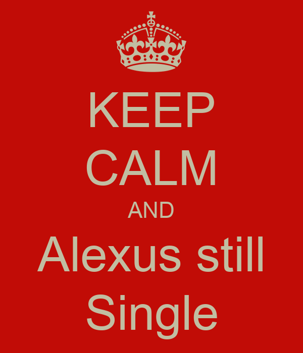 KEEP CALM AND Alexus still Single