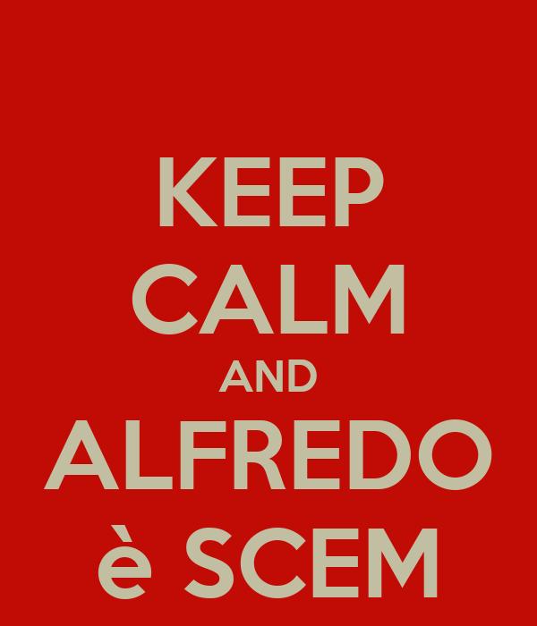 KEEP CALM AND ALFREDO è SCEM
