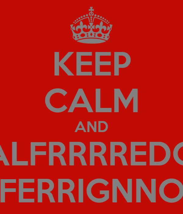 KEEP CALM AND ALFRRRREDO FERRIGNNO