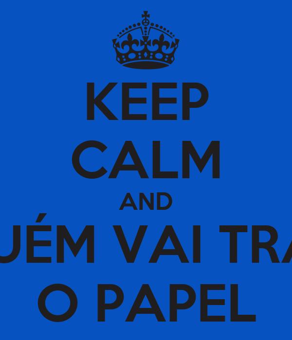 KEEP CALM AND ALGUÉM VAI TRAZER O PAPEL
