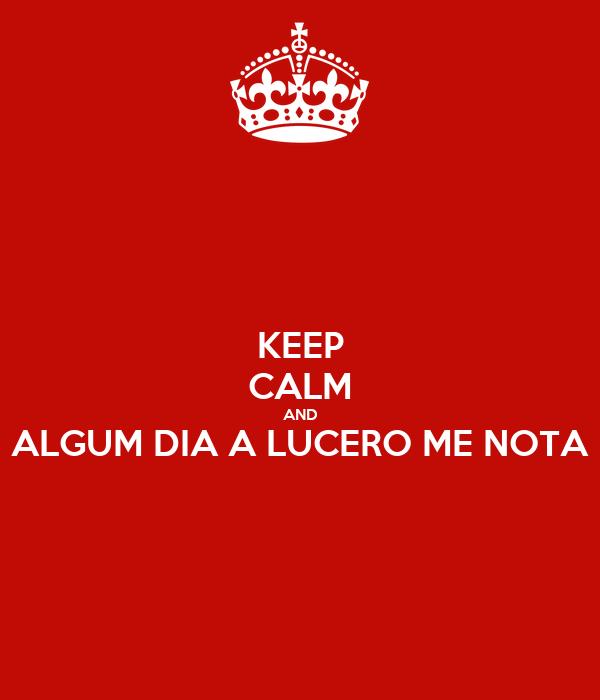 KEEP CALM AND ALGUM DIA A LUCERO ME NOTA
