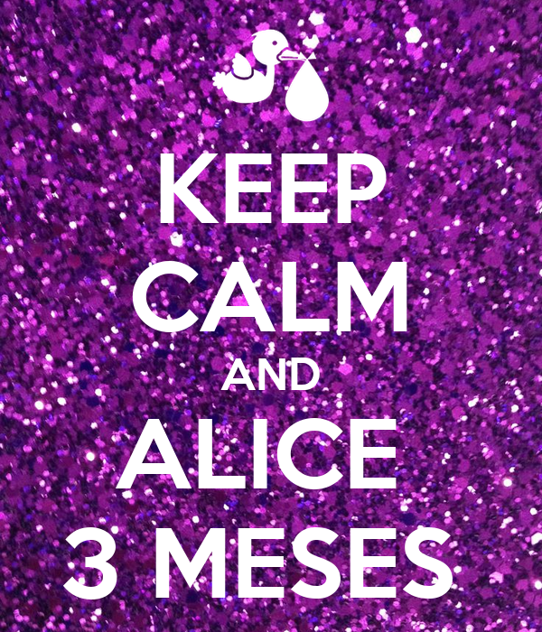 KEEP CALM AND ALICE  3 MESES