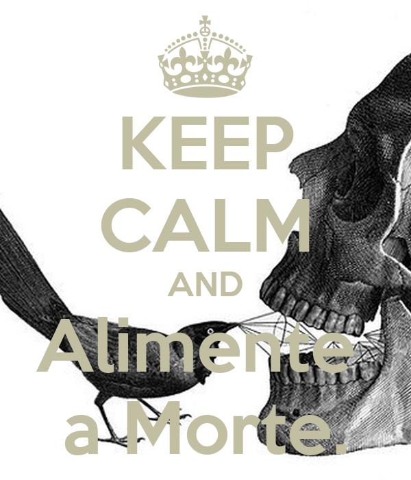 KEEP CALM AND Alimente  a Morte.