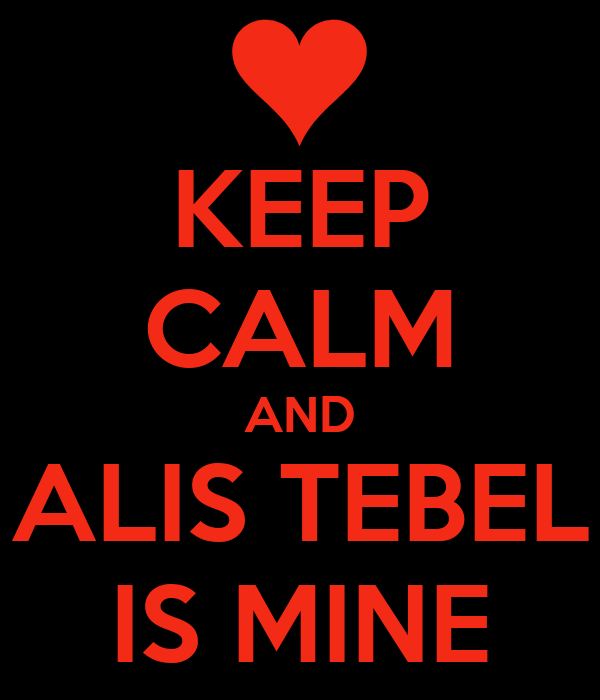KEEP CALM AND ALIS TEBEL IS MINE