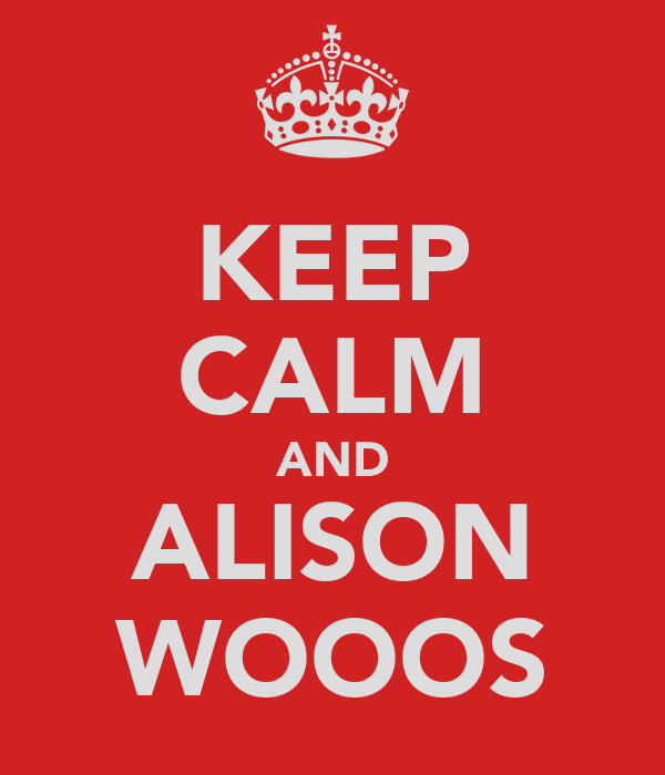 KEEP CALM AND ALISON WOOOS