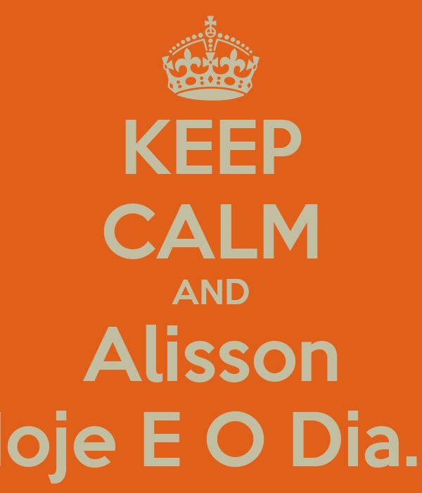 KEEP CALM AND Alisson Hoje E O Dia....