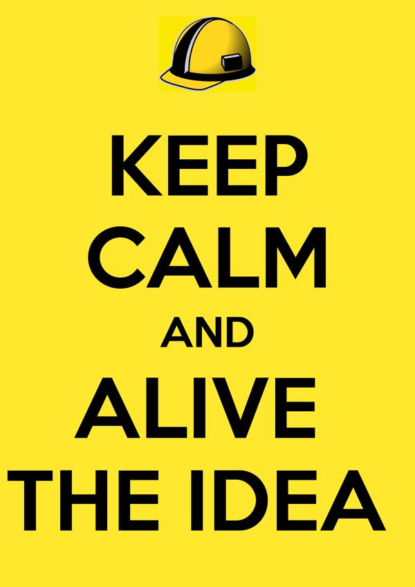 KEEP CALM AND ALIVE  THE IDEA