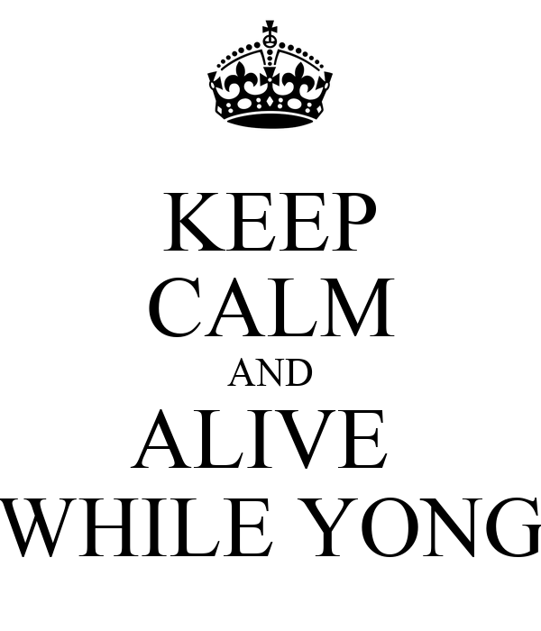 KEEP CALM AND ALIVE  WHILE YONG