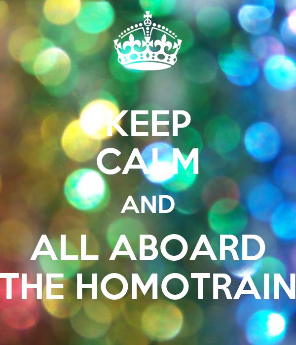 KEEP CALM AND ALL ABOARD THE HOMOTRAIN