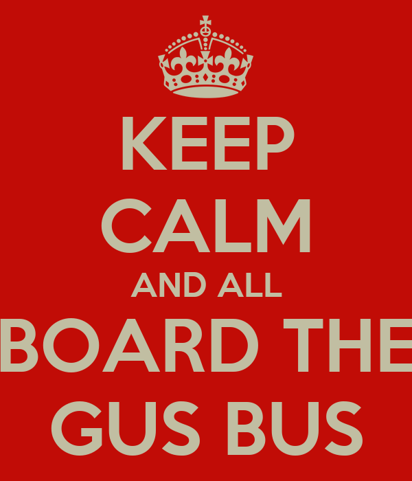 KEEP CALM AND ALL BOARD THE GUS BUS