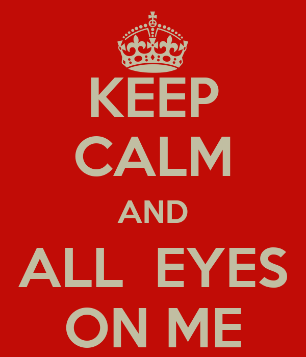 KEEP CALM AND ALL  EYES ON ME