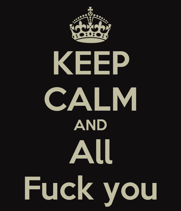 KEEP CALM AND All Fuck you