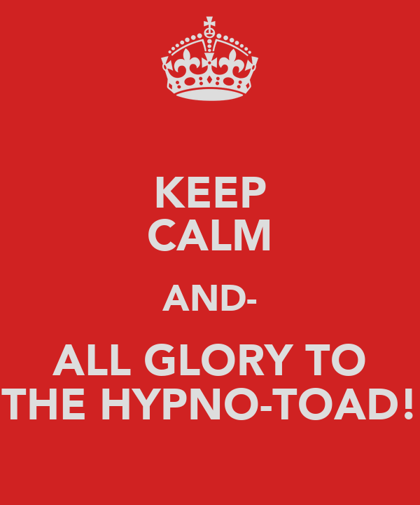 KEEP CALM AND- ALL GLORY TO THE HYPNO-TOAD!