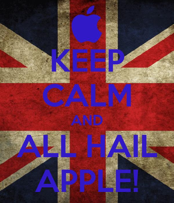 KEEP CALM AND ALL HAIL APPLE!