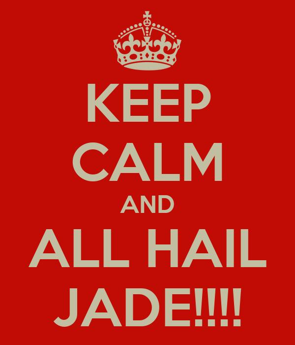 KEEP CALM AND ALL HAIL JADE!!!!
