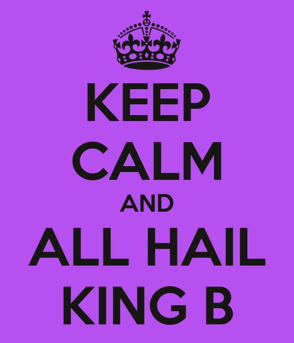 KEEP CALM AND ALL HAIL KING B