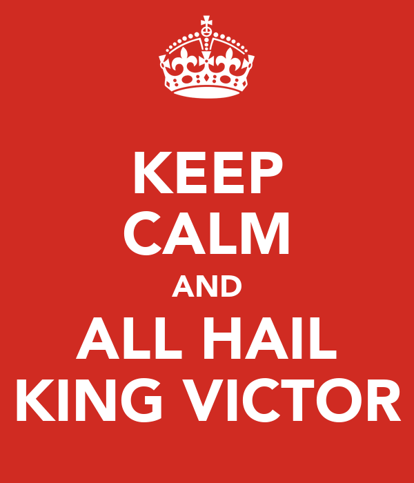 KEEP CALM AND ALL HAIL KING VICTOR