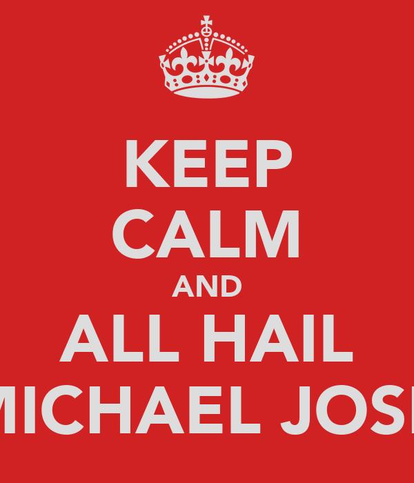 KEEP CALM AND ALL HAIL MICHAEL JOSH